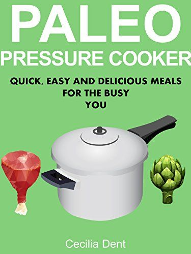 Amazon.com: Paleo Pressure Cooker: Quick, Easy and Delicious Meals for the Busy You eBook: Cecilia Dent: Kindle Store