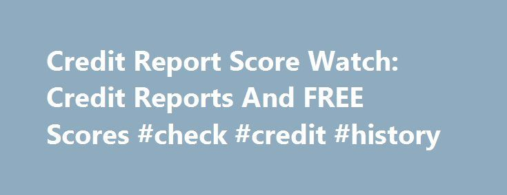 Credit Report Score Watch: Credit Reports And FREE Scores #check #credit #history http://credit.remmont.com/credit-report-score-watch-credit-reports-and-free-scores-check-credit-history/  #credit reports free online # credit report score watch Credit repo