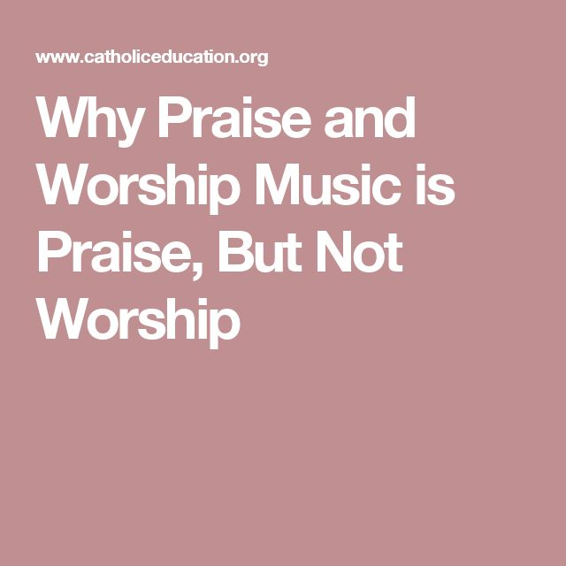 Why Praise and Worship Music is Praise, But Not Worship