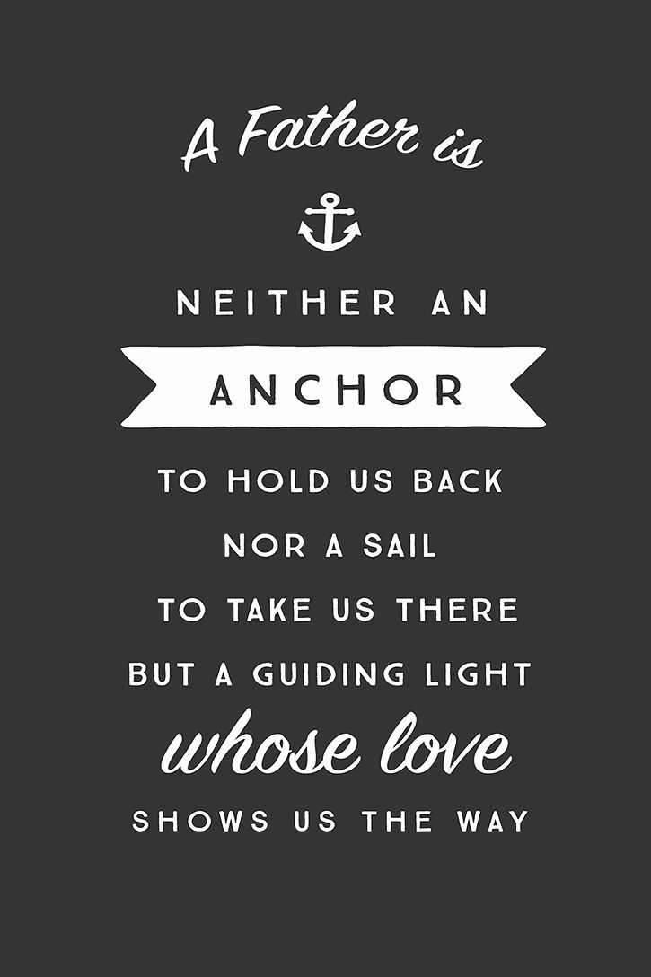 """""""A father is neither an anchor to hold us back, nor a sail to take us there..."""
