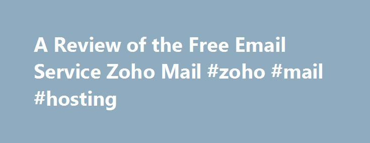 A Review of the Free Email Service Zoho Mail #zoho #mail #hosting http://netherlands.nef2.com/a-review-of-the-free-email-service-zoho-mail-zoho-mail-hosting/  # Zoho Mail Free Email Service: Review The Bottom Line Zoho Mail is a solid email service with ample storage, POP and IMAP access, some integration with instant messaging and online office suites. Aimed at professional users, Zoho Mail could be even more helpful organizing mail, identifying key messages and contacts, and sending…