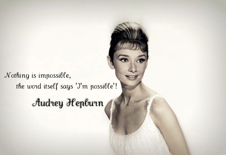 """Nothing is impossible, the world itself says 'I'm possible'!"" ~ Audrey Hepburn"