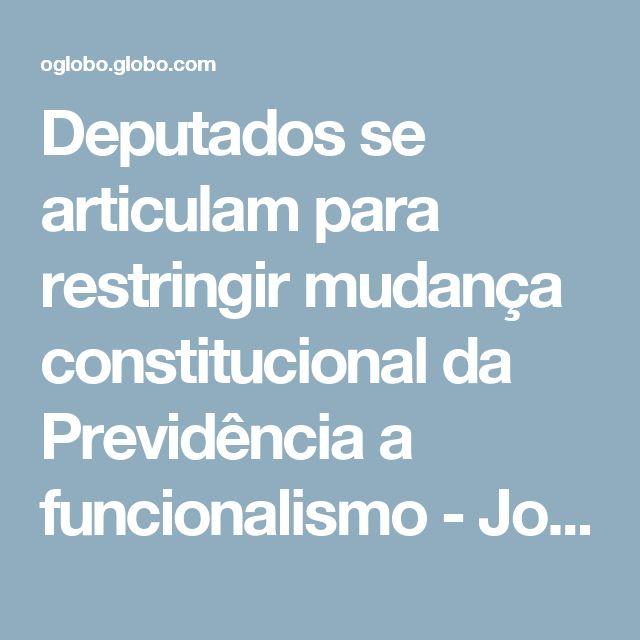 Deputados se articulam para restringir mudança constitucional da Previdência a funcionalismo - Jornal O Globo