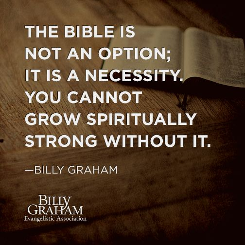 """The Bible is not an option; it is a necessity. You cannot grow spiritually without it."" -Billy Graham"