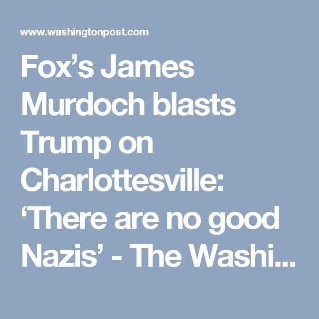 Fox's James Murdoch blasts Trump on Charlottesville: 'There are no good Nazis' - The Washington Post