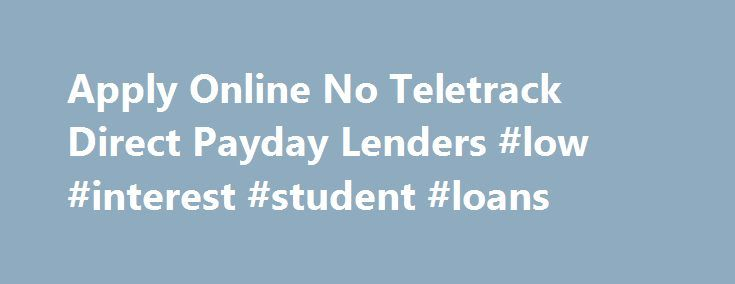 Apply Online No Teletrack Direct Payday Lenders #low #interest #student #loans http://loan-credit.nef2.com/apply-online-no-teletrack-direct-payday-lenders-low-interest-student-loans/  #payday loans direct lenders only # Apply Online No Teletrack Direct Payday Lenders Apply Online No Teletrack Direct Payday Lenders Nov. 21, 2011 – PRLog — Apply Online No Teletrack Direct Payday Lenders No teletrack payday lenders offer short term high risk money to those in need. No teletrack direct payday…