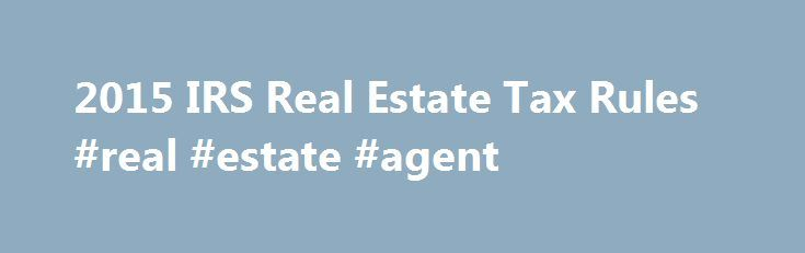 2015 IRS Real Estate Tax Rules #real #estate #agent http://property.nef2.com/2015-irs-real-estate-tax-rules-real-estate-agent/  What are the 2015 IRS Real Estate Tax Rules If you own real estate, you will find all the information you need regarding IRS real estate tax rules for your property here. Real Estate Owner focuses on the 2015 IRS real estate tax rules which you will use for your 2014 tax return. By understanding and utilizing tax breaks available to you, you will minimize your tax…