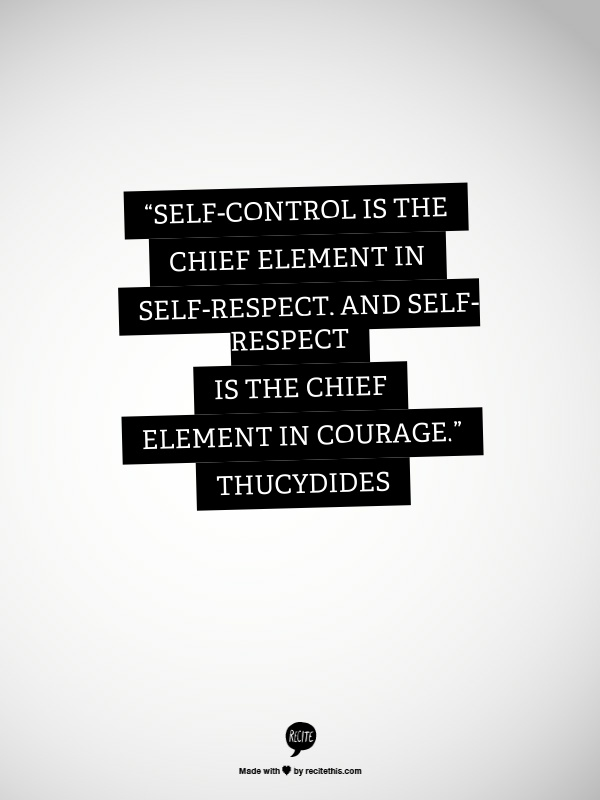 """Self-control is the chief element in self-respect, and self-respect is the chief element in courage."" Thucydides"