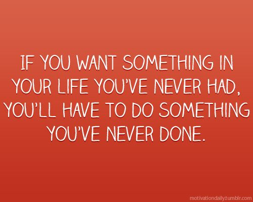 Probably a lot of somethings you've never done. But they'll be worth it.