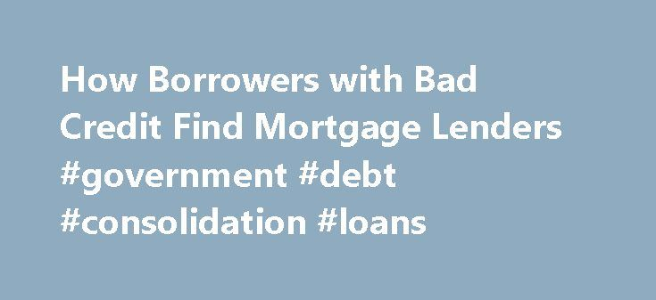 How Borrowers with Bad Credit Find Mortgage Lenders #government #debt #consolidation #loans http://loans.remmont.com/how-borrowers-with-bad-credit-find-mortgage-lenders-government-debt-consolidation-loans/ #loan companies for bad credit # How Borrowers with Bad Credit Find Mortgage Lenders If you are interested in purchasing a home but have bad credit . you may be relieved to hear that there are a few programs that mortgage lenders can offer borrowers with bad credit. You will not receive…