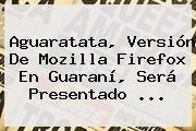 http://tecnoautos.com/wp-content/uploads/imagenes/tendencias/thumbs/aguaratata-version-de-mozilla-firefox-en-guarani-sera-presentado.jpg Firefox. Aguaratata, versión de Mozilla Firefox en guaraní, será presentado ..., Enlaces, Imágenes, Videos y Tweets - http://tecnoautos.com/actualidad/firefox-aguaratata-version-de-mozilla-firefox-en-guarani-sera-presentado/