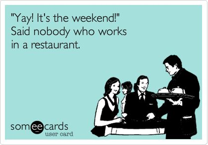 'Yay! It's the weekend!' Said nobody who works in a restaurant.