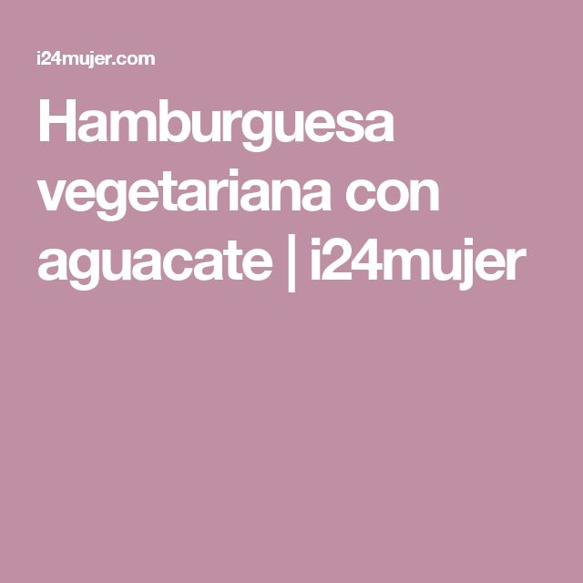 Hamburguesa vegetariana con aguacate | i24mujer