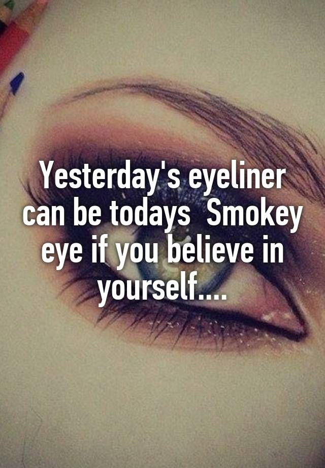 """""""Yesterday's eyeliner can be todays  Smokey eye if you believe in yourself...."""""""