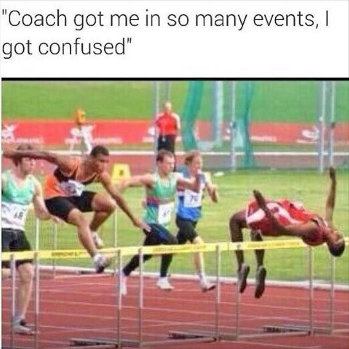 Coach got me in so many track and field events, I got confused.