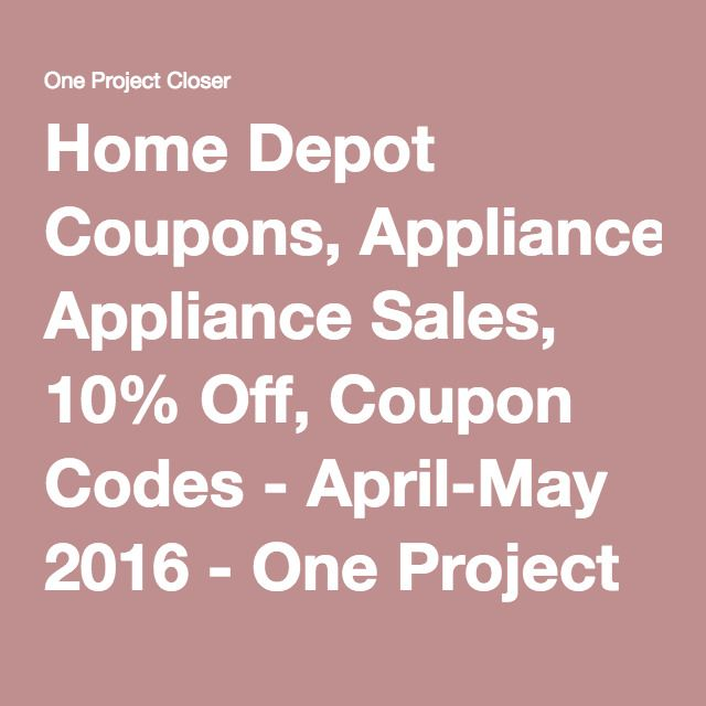 Home Depot Coupons, Appliance Sales, 10% Off, Coupon Codes - April-May 2016 - One Project Closer