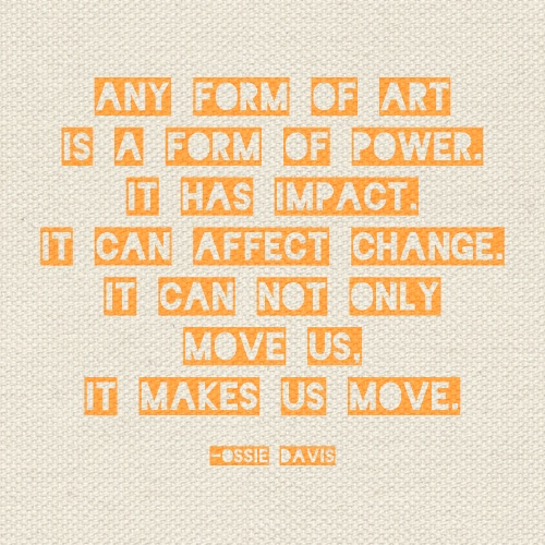 """""""Any form of art is a form of power. It has impact. It can affect change. It can not only move us. It makes us move."""""""