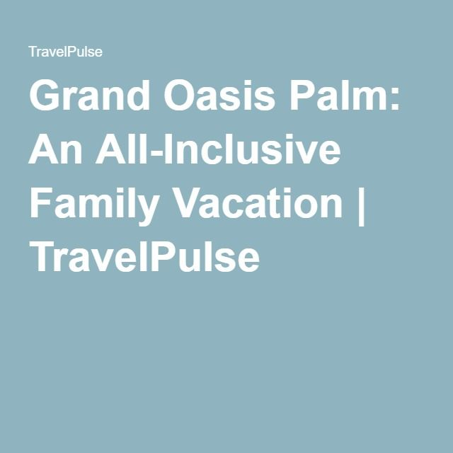 Grand Oasis Palm: An All-Inclusive Family Vacation | TravelPulse