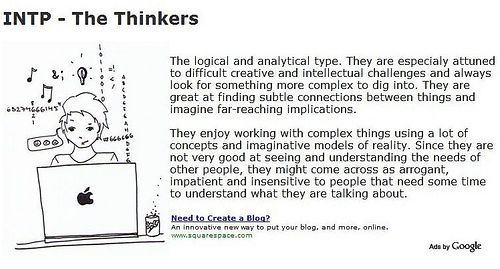 INTP - The Thinkers (the architects, the engineers). Famous INTPs: Abraham Lincoln, Albert Einstein, Charles Darwin, Marie Curie. Personality Profile: http://www.personalitypage.com/INTP.html