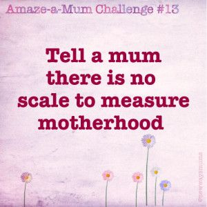 Tell a mum there's no scale to measure motherhood!