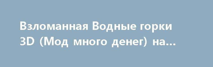 Взломанная Водные горки 3D (Мод много денег) на Андроид http://apk-gamer.ru/2735-vzlomannaya-vodnye-gorki-3d-mod-mnogo-deneg-na-android.html