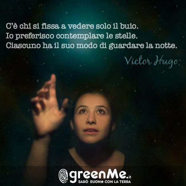 C'è chi si fissa a vedere solo il buio. Io preferisco contemplare le stelle. Ciascuno ha il suo modo di guardare la notte. Victor Hugo http://www.greenme.it