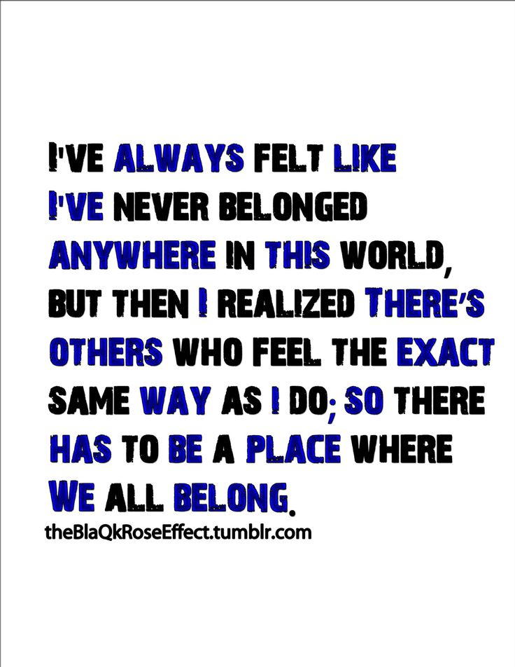 There's others who feel the exact same way as I do; so there has to be a place where we all belong.