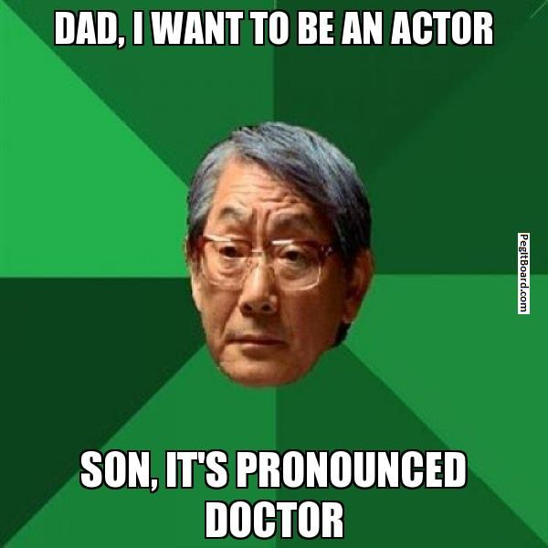 DAD, I WANT TO BE AN ACTOR SON, IT'S PRONOUNCED DOCTOR - High Expectations Asian Father | Pegitboard Meme Generator