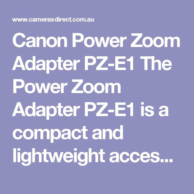 Canon Power Zoom Adapter PZ-E1  The Power Zoom Adapter PZ-E1 is a compact and lightweight accessory designed for the EF-S 18-135mm f/3.5-5.6 IS USM to enable smooth, fingertip zoom control when shooting movies, ideal for capturing professional-looking documentary footage.