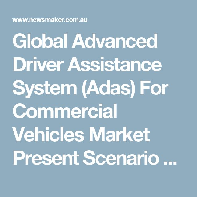 Global Advanced Driver Assistance System (Adas) For Commercial Vehicles Market Present Scenario and Growth Prospects 2016-2021