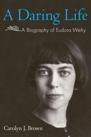 A Daring Life: A Biography of Eudora Welty by Carolyn J. Brown