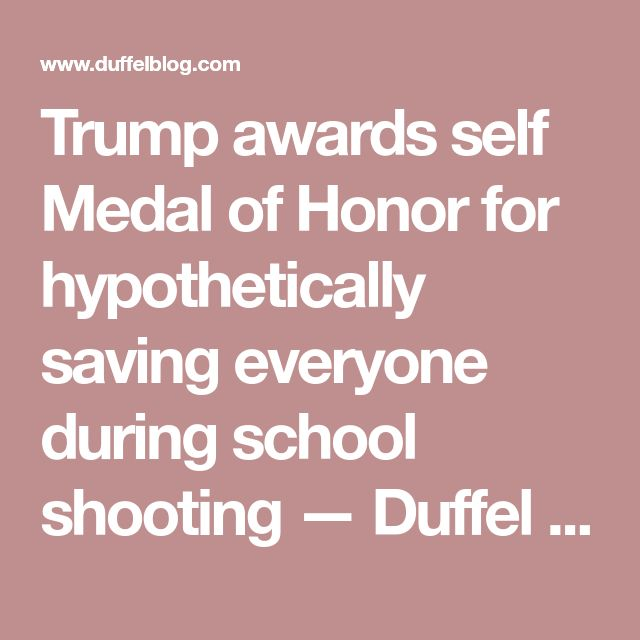 Trump awards self Medal of Honor for hypothetically saving everyone during school shooting — Duffel Blog