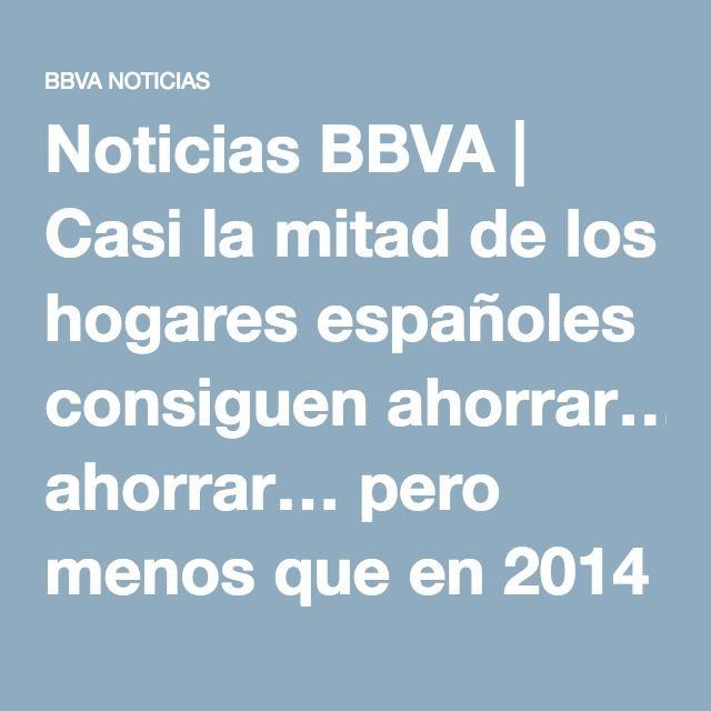 Noticias BBVA | Casi la mitad de los hogares españoles consiguen ahorrar… pero menos que en 2014 - (Banco Bilbao Vizcaya Argentaria)