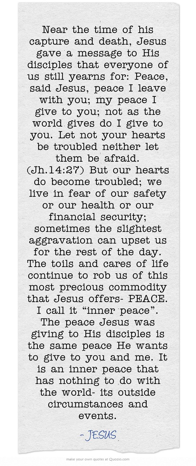 Near the time of his capture and death, Jesus gave a message to His disciples that everyone of us still yearns for: Peace, said Jesus, peace I leave with you; my peace I give to you; not as the world gives do I give to you. Let not your hearts be troubled neither let them be afraid. (Jh.14:27) But our hearts do become troubled; we live in fear of our safety or our health or our financial security; sometimes the slightest aggravation can upset us for the rest of the day....