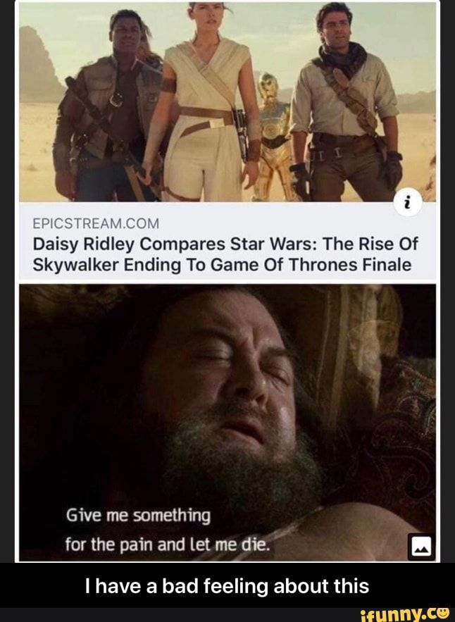 Daisy Ridley Compares Star Wars The Rise Of Skywalker Ending To Game Of Thrones Finale L Have A Bad Feeling About This I Have A Bad Feeling About This Ifu