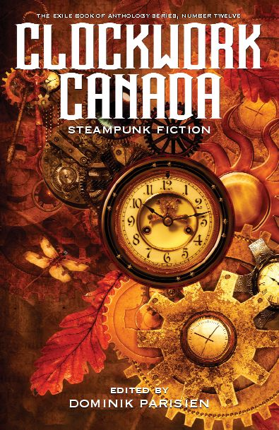 Clockwork Canada: Steampunk Fiction Release date: April 2016 Publisher: Exile Editions Edited by: Dominik Parisien Cover by: Steve Menard  About the Book We welcome you to an alternate Canada...