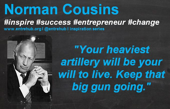 """""""Your heaviest artillery will be your will to live. Keep that big gun going."""" #NormanCousins #inspiration #quotes for #entrepreneurs #startup #Business & #smallbusiness www.entrehub.org  #entrehub #leanstartup #entrehub #leanstartup"""