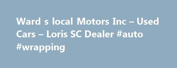Ward s local Motors Inc – Used Cars – Loris SC Dealer #auto #wrapping http://germany.remmont.com/ward-s-local-motors-inc-used-cars-loris-sc-dealer-auto-wrapping/  #local car dealers # Ward's local Motors Inc – Loris SC, 29569 Welcome to Ward's local Motors Inc Serving Loris Used Cars, Used Pickup Trucks Lot Here at Ward's local Motors Inc we believe that informed buyers make good customers. Our goal with this site is to bring you information and tools so you can shop with confidence. Here…