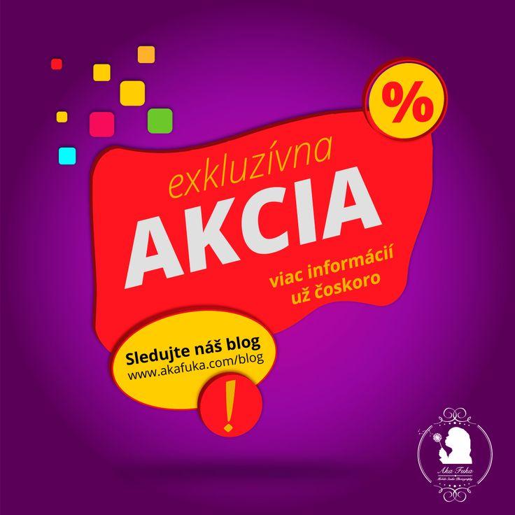 exkluzívna AKCIA Už čoskoro viac informácií... sledujete nás na FB a náš webový blog (akafuka.com/blog)
