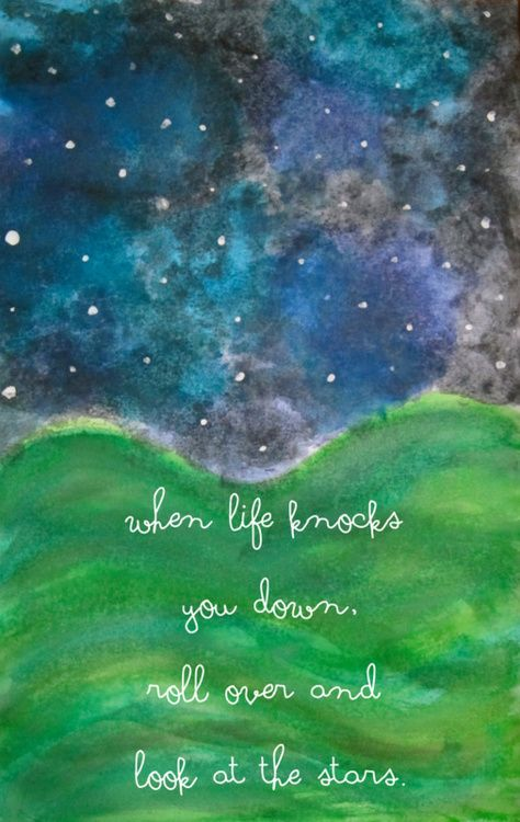 """When life knocks you down, roll over and look at the stars."""