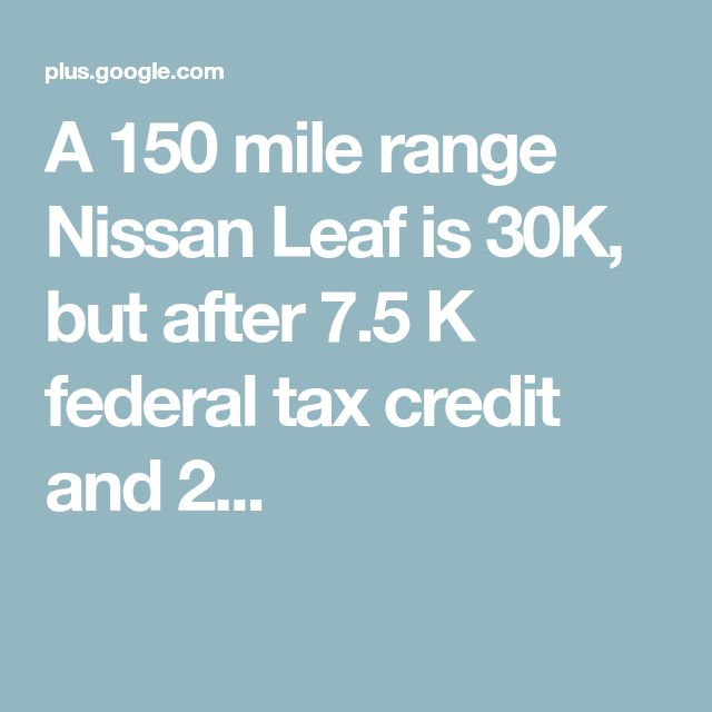 A 150 mile range Nissan Leaf is 30K, but after 7.5 K federal tax credit and 2...