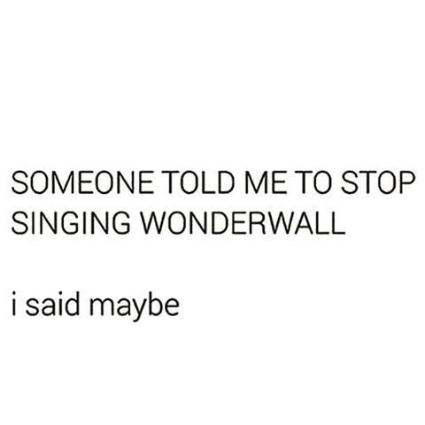 Someone told me to stop singing wonderwall. I said maybe