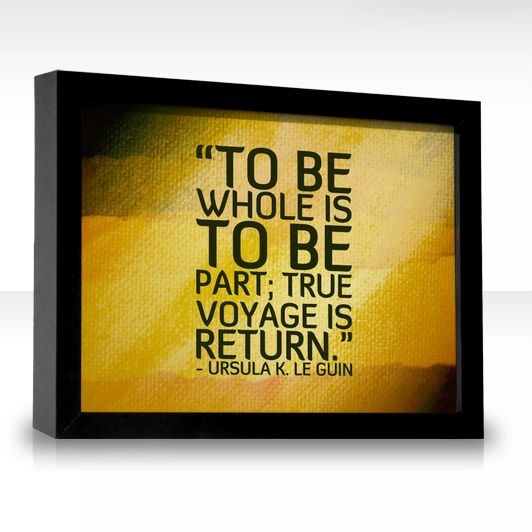 To be whole is to be part; true voyage is return.