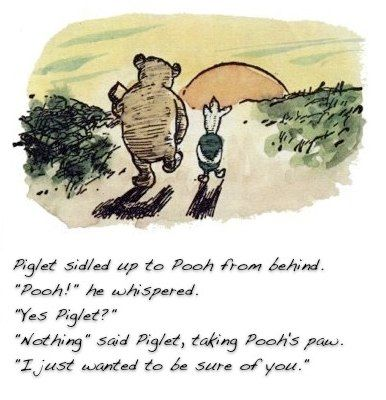"""""""Pooh?"""" """"Yes Piglet?"""" """"Nothing"""" said Piglet, taking Pooh's paw. """"I just wanted to be sure of you."""""""