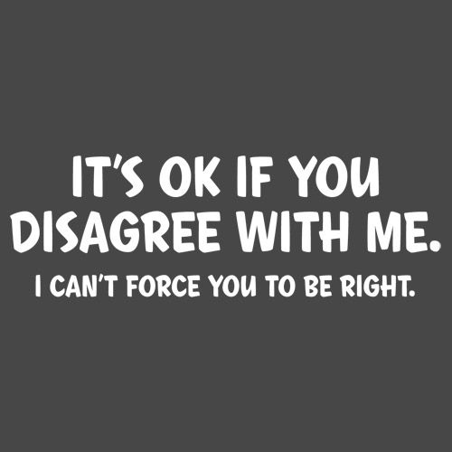 IT'S OK IF YOU DISAGREE WITH ME. I CAN'T FORCE YOU TO BE RIGHT