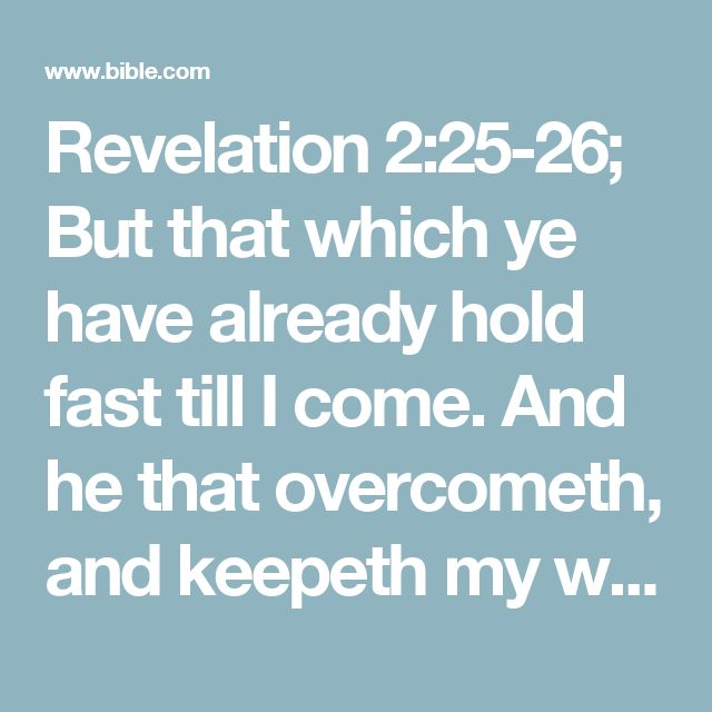 Revelation 2:25-26; But that which ye have already hold fast till I come.    And he that overcometh, and keepeth my works unto the end, to him will I give power over the nations: