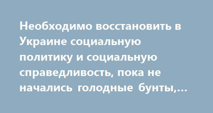 Необходимо восстановить в Украине социальную политику и социальную справедливость, пока не начались голодные бунты, — Загид Краснов http://dneprcity.net/dnepropetrovsk/neobxodimo-vosstanovit-v-ukraine-socialnuyu-politiku-i-socialnuyu-spravedlivost-poka-ne-nachalis-golodnye-bunty-zagid-krasnov/  Необходимо восстановить в Украине социальную политику и социальную справедливость, пока не начались голодные бунты, - Загид Краснов «В Украине за последние два года «социальная справедливость»…