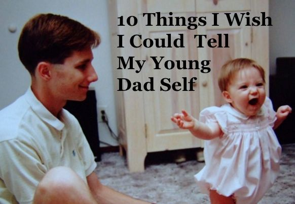 From a father of 5 and new grandfather:  10 Things I Wish I Could Tell my Young Dad Self