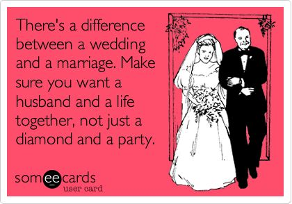 There's a difference between a wedding and a marriage. Make sure you want a husband and a life together, not just a diamond and a party.