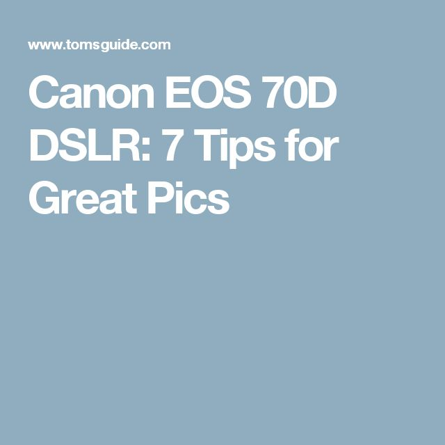 Canon EOS 70D DSLR: 7 Tips for Great Pics